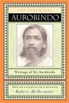 The Essential Aurobindo: Writings of Sri Aurobindo by Robert McDermott